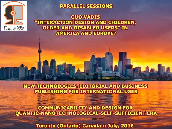 "HCI International 2016 :: Parallel Sessions: Quo Vadis ""Interaction Design and Children"" in America and Europe? :: New Technologies, Editorial and Business Publishing for International Users :: Communicability and Design for Quantic-Nanotechnological-Self-Sufficient Era :: Toronto (Ontario) Canada :: July, 2016 :: Francisco V. C. Ficarra :: Chair Coordinator"