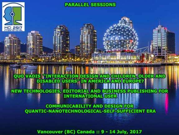 "HCI International 2017 :: Parallel Sessions: Quo Vadis ""Interaction Design and Children"" in America and Europe? :: New Technologies, Editorial and Business Publishing for International Users :: Communicability and Design for Quantic-Nanotechnological-Self-Sufficient Era :: Vancouver (British Columbia) Canada :: July, 2017 :: Francisco V. Cipolla-Ficarra :: Chair Coordinator"